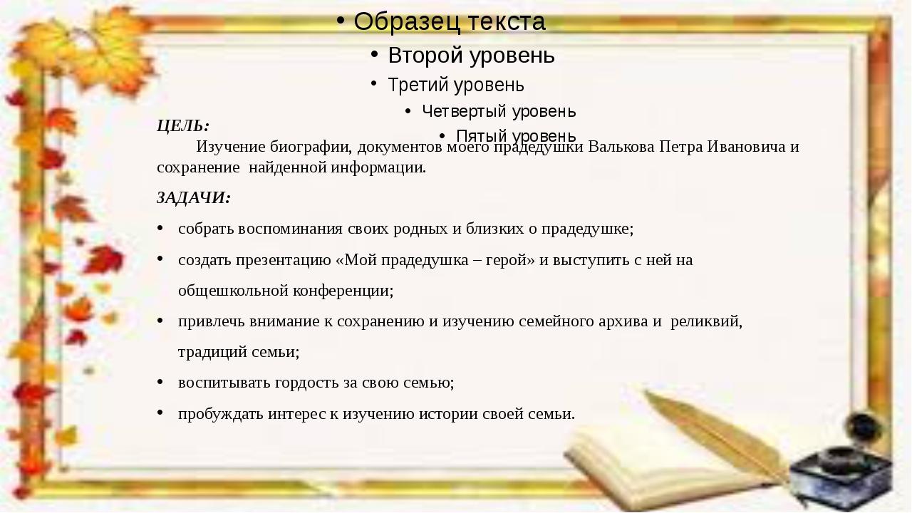 ЦЕЛЬ: Изучение биографии, документов моего прадедушки Валькова Петра Иванови...