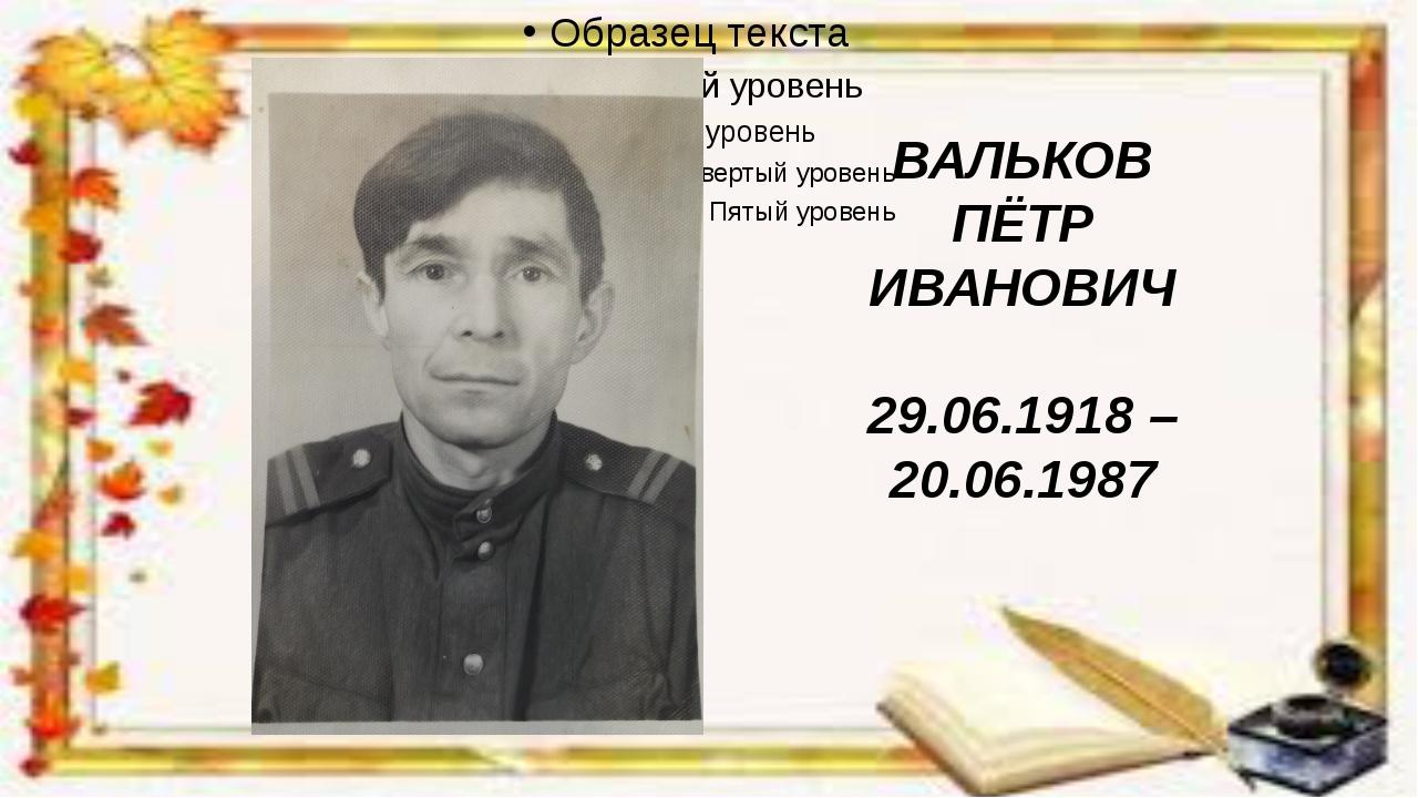 ВАЛЬКОВ ПЁТР ИВАНОВИЧ 29.06.1918 – 20.06.1987