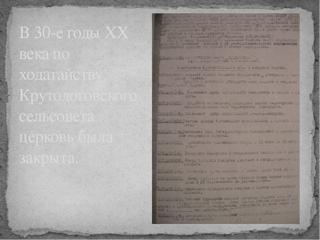 В 30-е годы ХХ века по ходатайству Крутологовского сельсовета церковь была за...