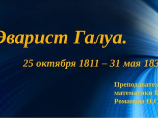 Эварист Галуа. 25 октября 1811 – 31 мая 1832. Преподаватель математики БСК Ро