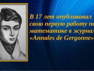 В 17 лет опубликовал свою первую работу по математике в журнале «Annales de G