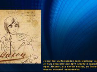 Галуа был выдающийся революционер. При жизни он был известен как друг народа