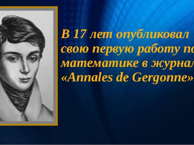 В 17 лет опубликовал свою первую работу по математике в журнале «Annales de G...