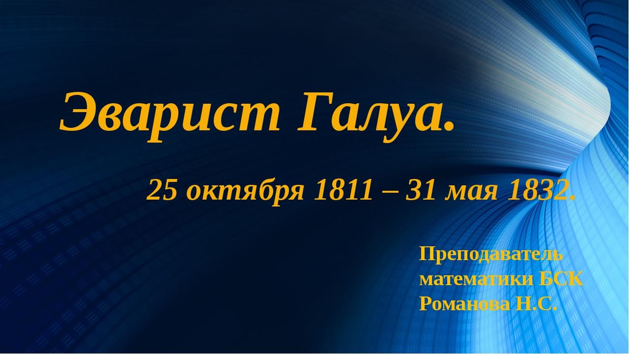 Эварист Галуа. 25 октября 1811 – 31 мая 1832. Преподаватель математики БСК Ро...