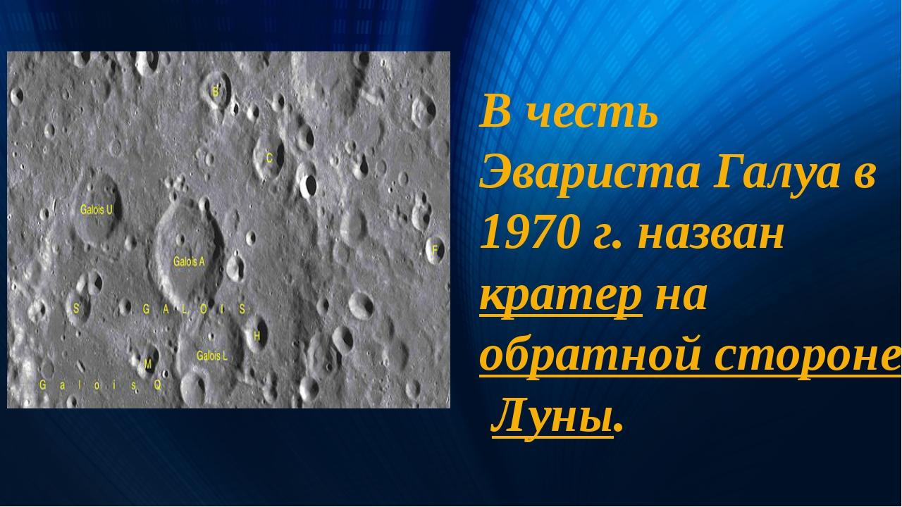 В честь Эвариста Галуа в 1970 г. назван кратер на обратной стороне Луны.