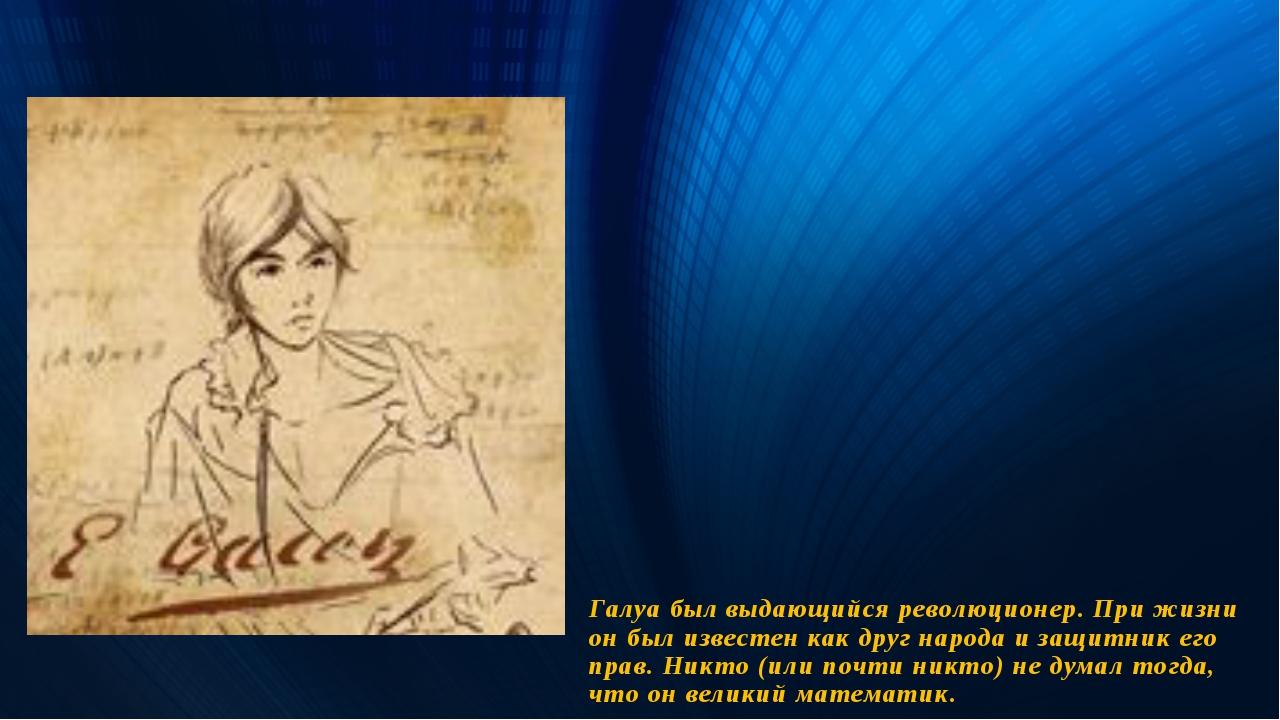 Галуа был выдающийся революционер. При жизни он был известен как друг народа...