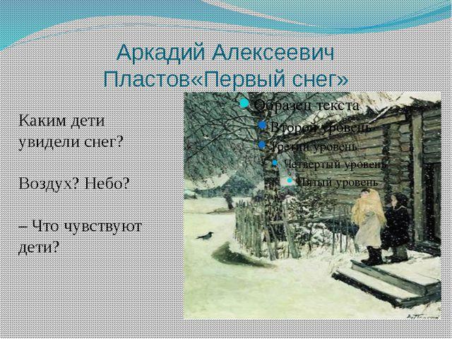 Аркадий Алексеевич Пластов«Первый снег» Каким дети увидели снег? Воздух? Небо...
