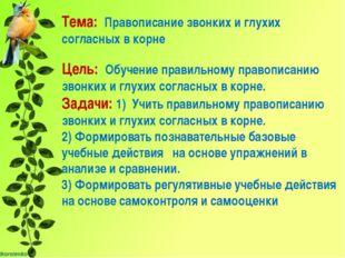 Тема: Правописание звонких и глухих согласных в корне Цель: Обучение правиль