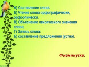 А) Составление слова. Б) Чтение слова орфографически, орфоэпически. В) Объяс