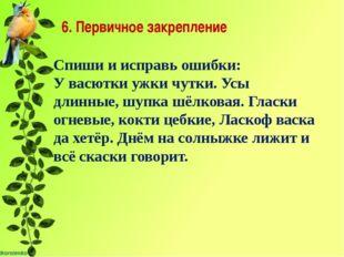 6. Первичное закрепление Спиши и исправь ошибки: У васютки ужки чутки. Усы д