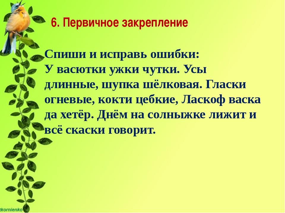 6. Первичное закрепление Спиши и исправь ошибки: У васютки ужки чутки. Усы д...