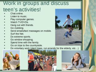 Work in groups and discuss teen's activities! Chat online. Listen to music. P