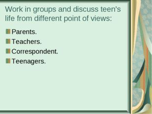 Work in groups and discuss teen's life from different point of views: Parents