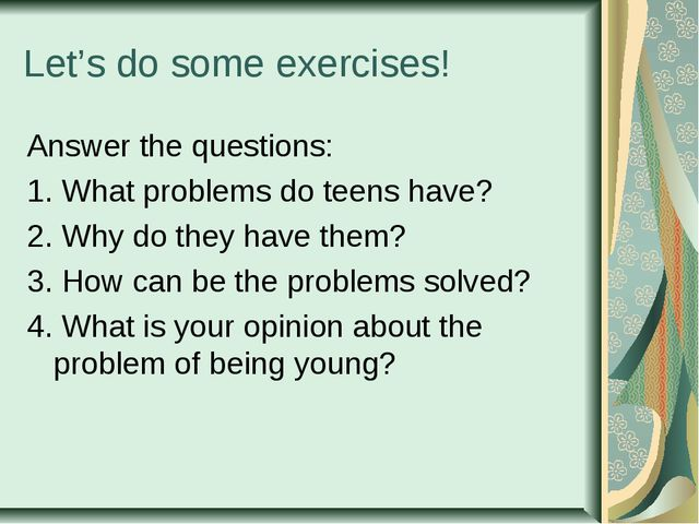Let's do some exercises! Answer the questions: 1. What problems do teens have...