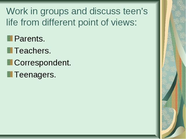 Work in groups and discuss teen's life from different point of views: Parents...