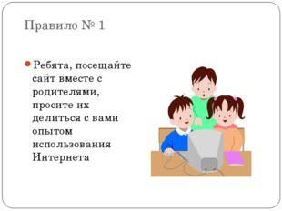 Правило № 1 Ребята, посещайте сайт вместе с родителями, просите их делиться с