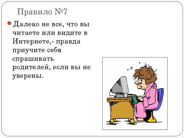 Правило №7 Далеко не все, что вы читаете или видите в Интернете,- правда приу...