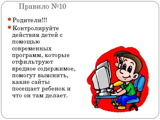 Правило №10 Родители!!! Контролируйте действия детей с помощью современных пр...