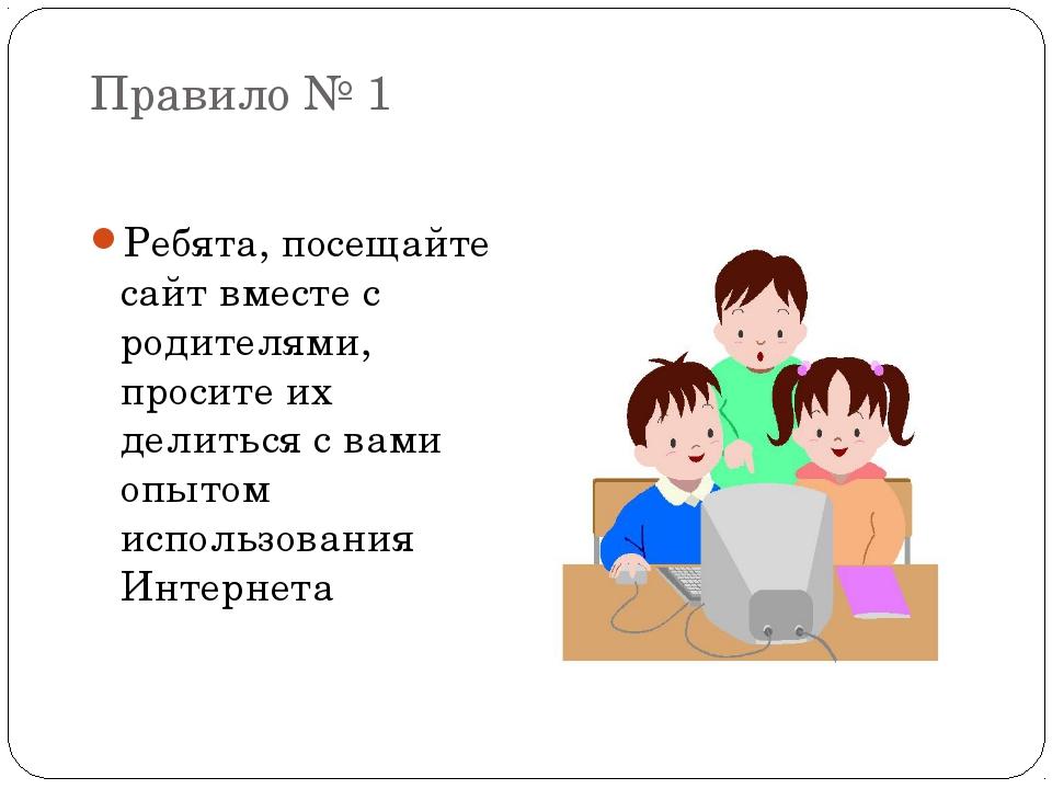 Правило № 1 Ребята, посещайте сайт вместе с родителями, просите их делиться с...