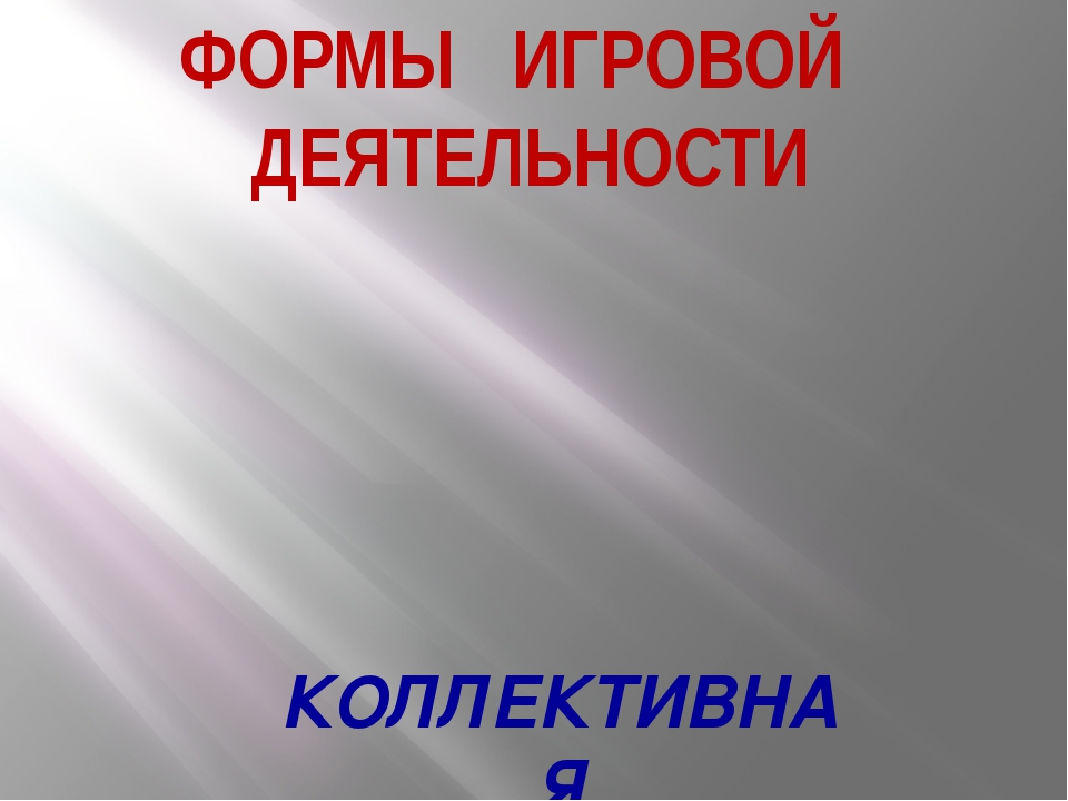 ФОРМЫ ИГРОВОЙ ДЕЯТЕЛЬНОСТИ КОЛЛЕКТИВНАЯ
