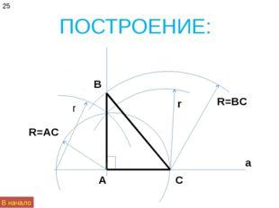 ПОСТРОЕНИЕ: 25 а А С В R=AC r r R=BC В начало