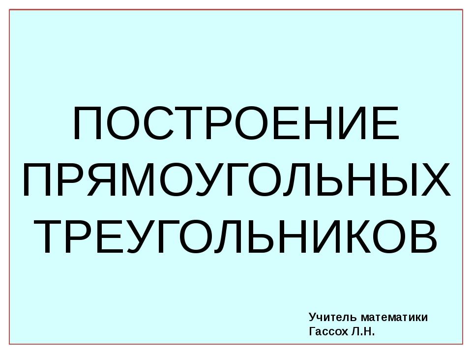 ПОСТРОЕНИЕ ПРЯМОУГОЛЬНЫХ ТРЕУГОЛЬНИКОВ Учитель математики Гассох Л.Н.