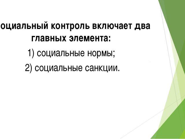 Социальный контроль включает два главных элемента: 1) социальные нормы; 2) со...