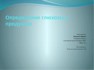 Определение глюкозы в продуктах Автор работы: Марченко Кирилл Учащийся 8 клас