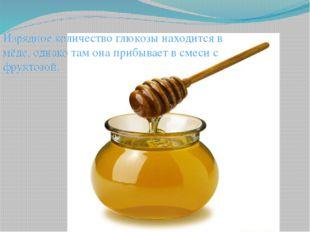 Изрядное количество глюкозы находится в мёде, однако там она прибывает в смес