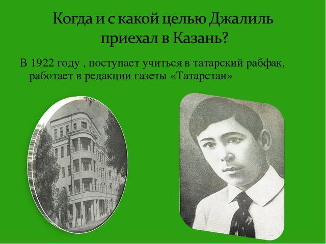 В 1922 году , поступает учиться в татарский рабфак, работает в редакции газет...