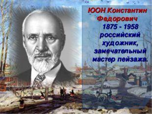 ЮОН Константин Федорович 1875 - 1958 российский художник, замечательный масте