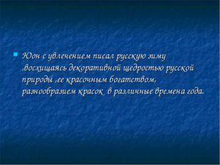 Юон с увлечением писал русскую зиму ,восхищаясь декоративной щедростью русско