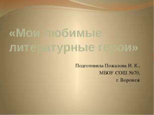 «Мои любимые литературные герои» Подготовила Пожалова И. К., МБОУ СОШ №70, г.