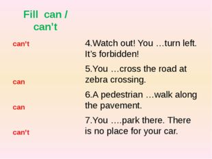 Fill can / can't 4.Watch out! You …turn left. It's forbidden! 5.You …cross th