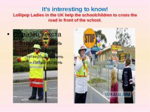 It's interesting to know! Lollipop Ladies in the UK help the schoolchildren t