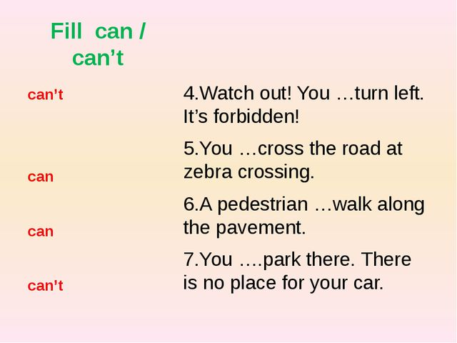 Fill can / can't 4.Watch out! You …turn left. It's forbidden! 5.You …cross th...