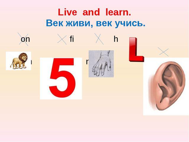 Live and learn. Век живи, век учись. on fi h n n