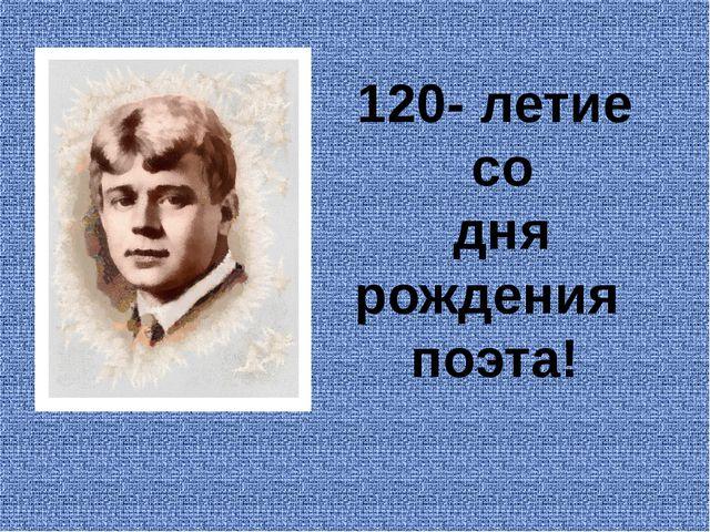 120- летие со дня рождения поэта!