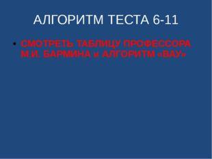 АЛГОРИТМ ТЕСТА 6-11 СМОТРЕТЬ ТАБЛИЦУ ПРОФЕССОРА М.И. БАРМИНА и АЛГОРИТМ «ВАУ»