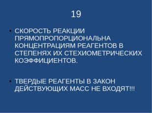 19 СКОРОСТЬ РЕАКЦИИ ПРЯМОПРОПОРЦИОНАЛЬНА КОНЦЕНТРАЦИЯМ РЕАГЕНТОВ В СТЕПЕНЯХ И
