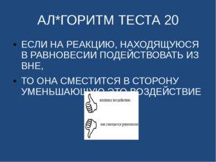 АЛ*ГОРИТМ ТЕСТА 20 ЕСЛИ НА РЕАКЦИЮ, НАХОДЯЩУЮСЯ В РАВНОВЕСИИ ПОДЕЙСТВОВАТЬ ИЗ