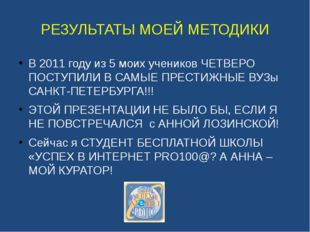 РЕЗУЛЬТАТЫ МОЕЙ МЕТОДИКИ В 2011 году из 5 моих учеников ЧЕТВЕРО ПОСТУПИЛИ В С