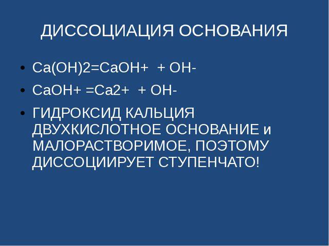 ДИССОЦИАЦИЯ ОСНОВАНИЯ Ca(OH)2=CaOH+ + OH- CaOH+ =Ca2+ + OH- ГИДРОКСИД КАЛЬЦИЯ...