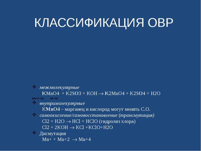 КЛАССИФИКАЦИЯ ОВР  межмолекулярные KMnO4 + K2SO3 + KOH  K2MnO4 + K2SO4 + H2...