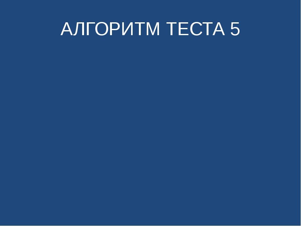 АЛГОРИТМ ТЕСТА 5