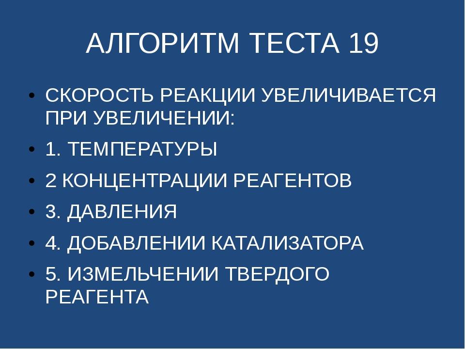 АЛГОРИТМ ТЕСТА 19 СКОРОСТЬ РЕАКЦИИ УВЕЛИЧИВАЕТСЯ ПРИ УВЕЛИЧЕНИИ: 1. ТЕМПЕРАТУ...