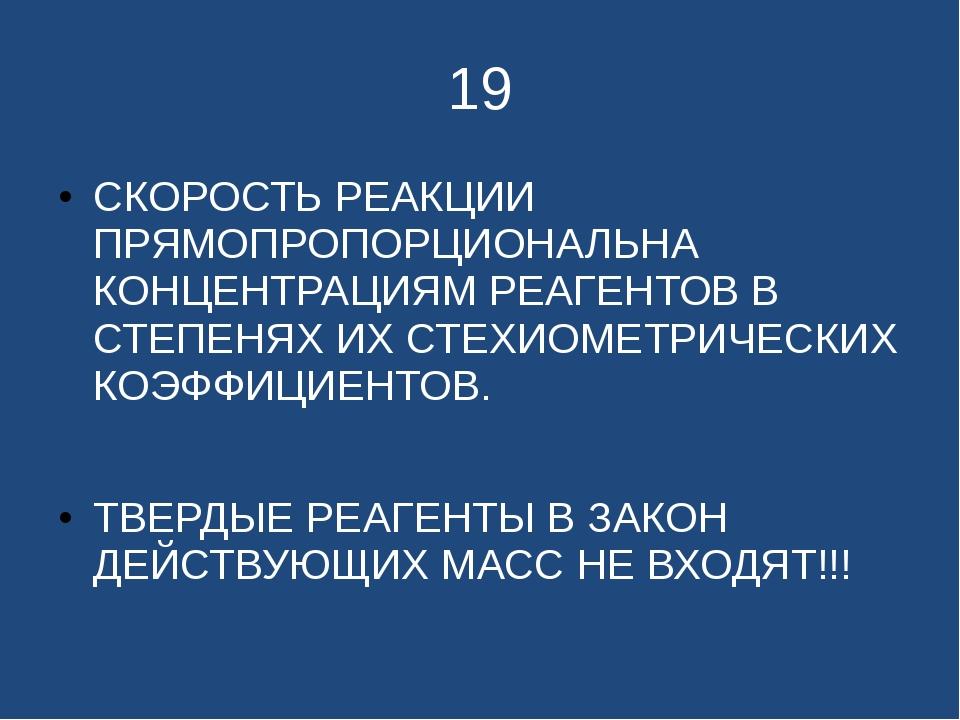 19 СКОРОСТЬ РЕАКЦИИ ПРЯМОПРОПОРЦИОНАЛЬНА КОНЦЕНТРАЦИЯМ РЕАГЕНТОВ В СТЕПЕНЯХ И...