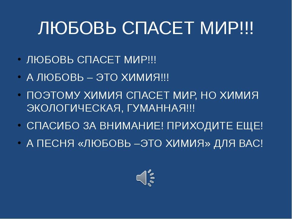 ЛЮБОВЬ СПАСЕТ МИР!!! ЛЮБОВЬ СПАСЕТ МИР!!! А ЛЮБОВЬ – ЭТО ХИМИЯ!!! ПОЭТОМУ ХИМ...