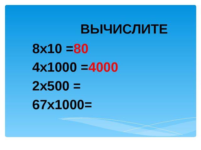 ВЫЧИСЛИТЕ 8х10 =80 4х1000 =4000 2х500 = 67х1000=