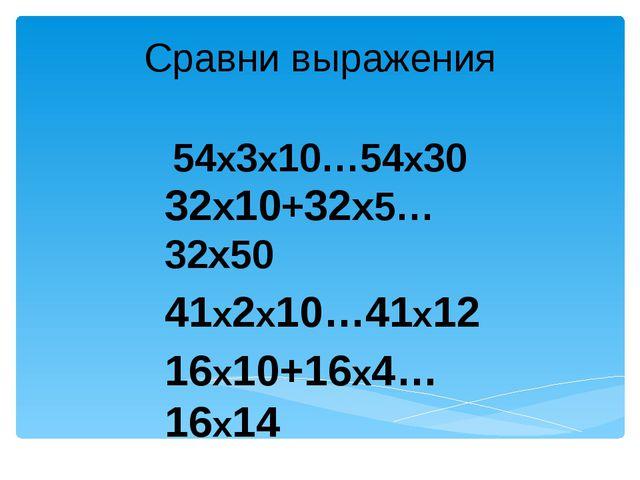 Сравни выражения 54х3х10…54х30 32х10+32х5…32х50 41х2х10…41х12 16х10+16х4…16х14